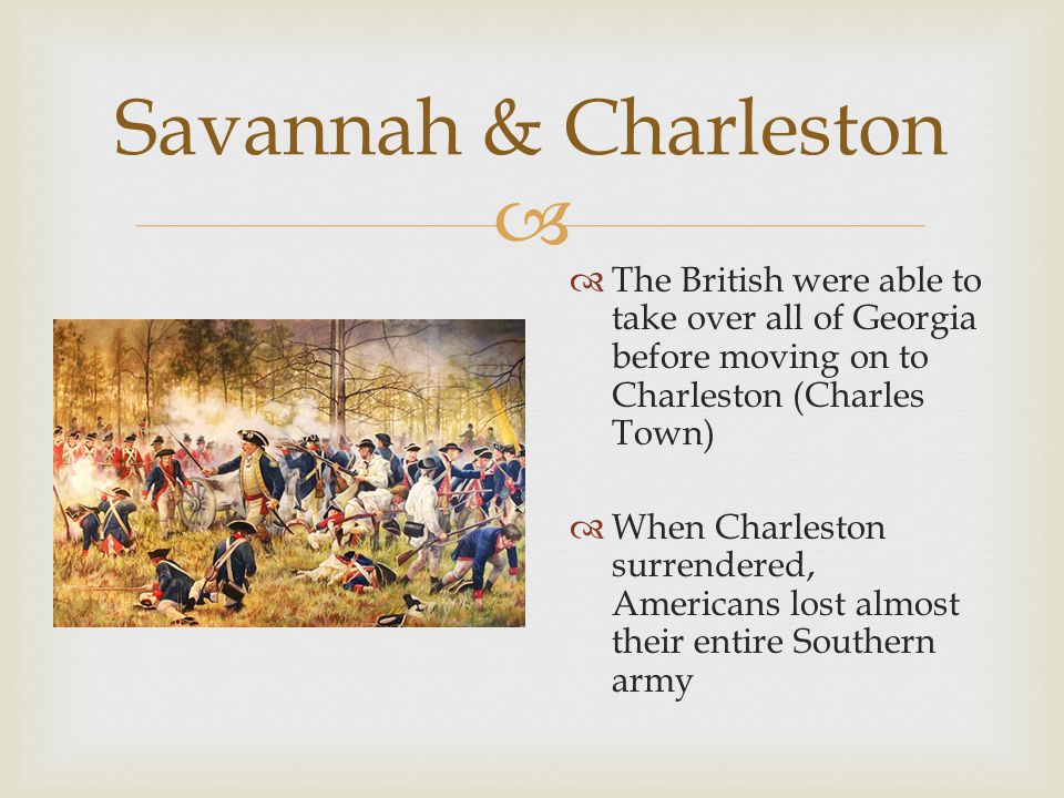  Savannah & Charleston  The British were able to take over all of Georgia before moving on to Charleston (Charles Town)  When Charleston surrendered, Americans lost almost their entire Southern army