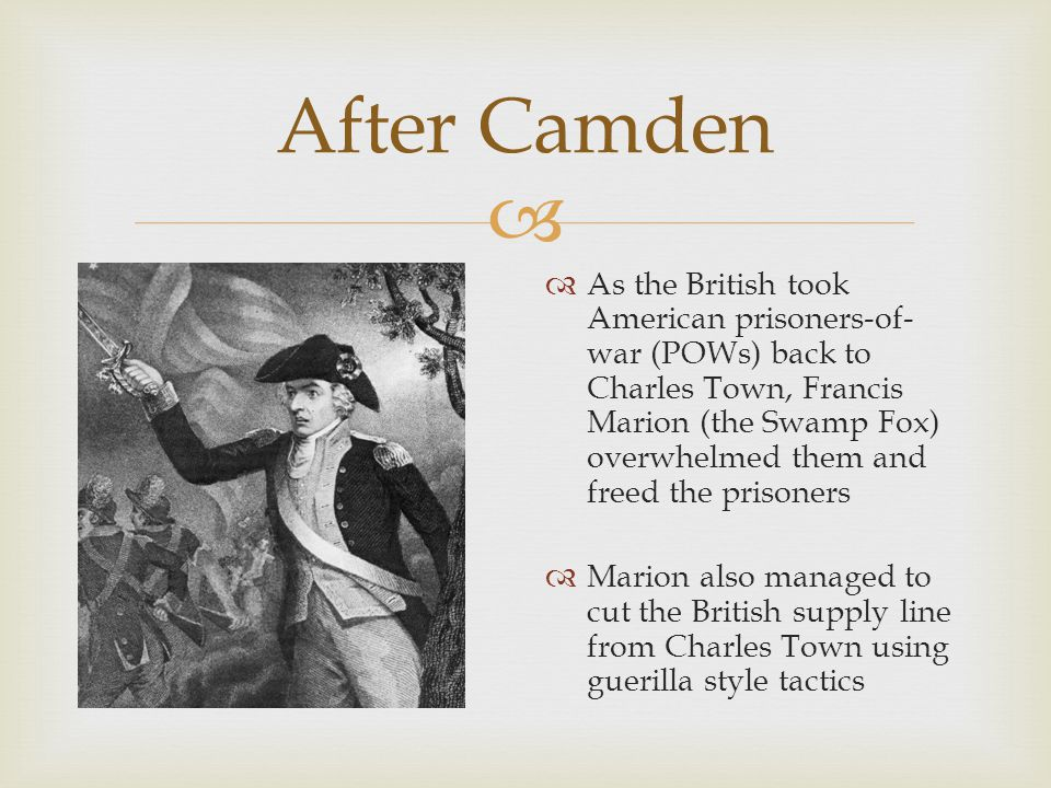  After Camden  As the British took American prisoners-of- war (POWs) back to Charles Town, Francis Marion (the Swamp Fox) overwhelmed them and freed the prisoners  Marion also managed to cut the British supply line from Charles Town using guerilla style tactics