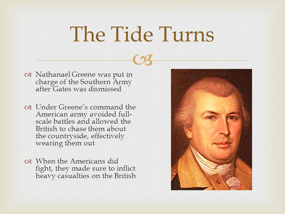  The Tide Turns  Nathanael Greene was put in charge of the Southern Army after Gates was dismissed  Under Greene's command the American army avoided full- scale battles and allowed the British to chase them about the countryside, effectively wearing them out  When the Americans did fight, they made sure to inflict heavy casualties on the British