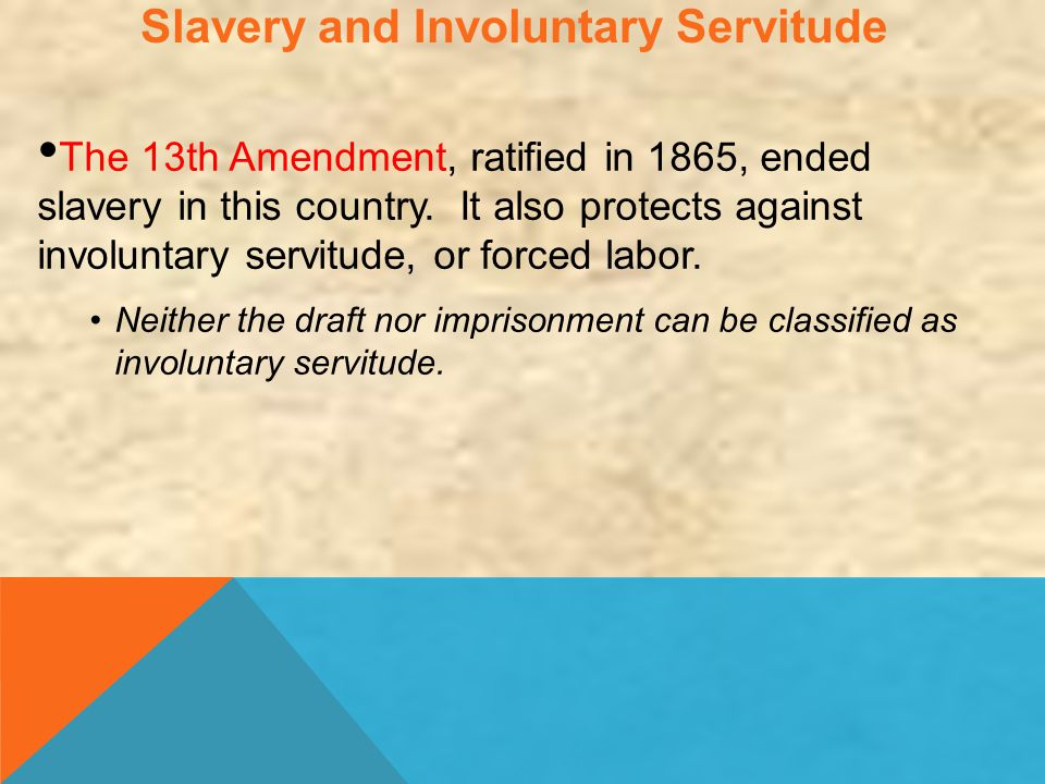 Slavery and Involuntary Servitude The 13th Amendment, ratified in 1865, ended slavery in this country. It also protects against involuntary servitude,