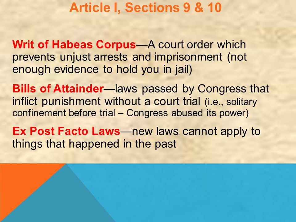 Article I, Sections 9 & 10 Writ of Habeas Corpus—A court order which prevents unjust arrests and imprisonment (not enough evidence to hold you in jail