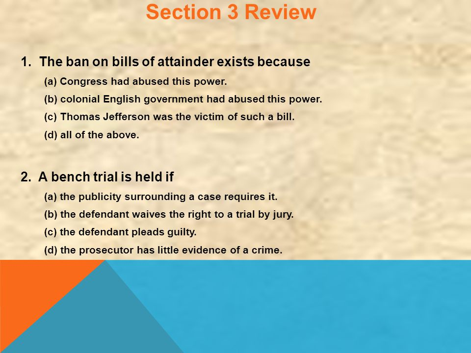Section 3 Review 1. The ban on bills of attainder exists because (a) Congress had abused this power. (b) colonial English government had abused this p