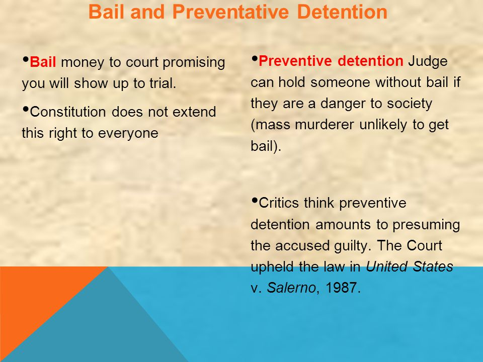 Bail and Preventative Detention Bail money to court promising you will show up to trial. Constitution does not extend this right to everyone Preventiv