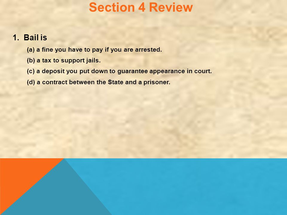 Section 4 Review 1. Bail is (a) a fine you have to pay if you are arrested. (b) a tax to support jails. (c) a deposit you put down to guarantee appear