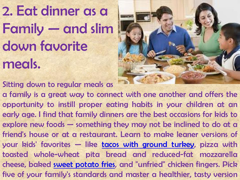 2. Eat dinner as a Family — and slim down favorite meals. Sitting down to regular meals as a family is a great way to connect with one another and off