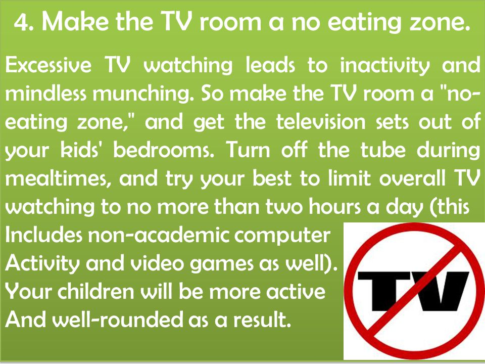 4. Make the TV room a no eating zone. Excessive TV watching leads to inactivity and mindless munching. So make the TV room a