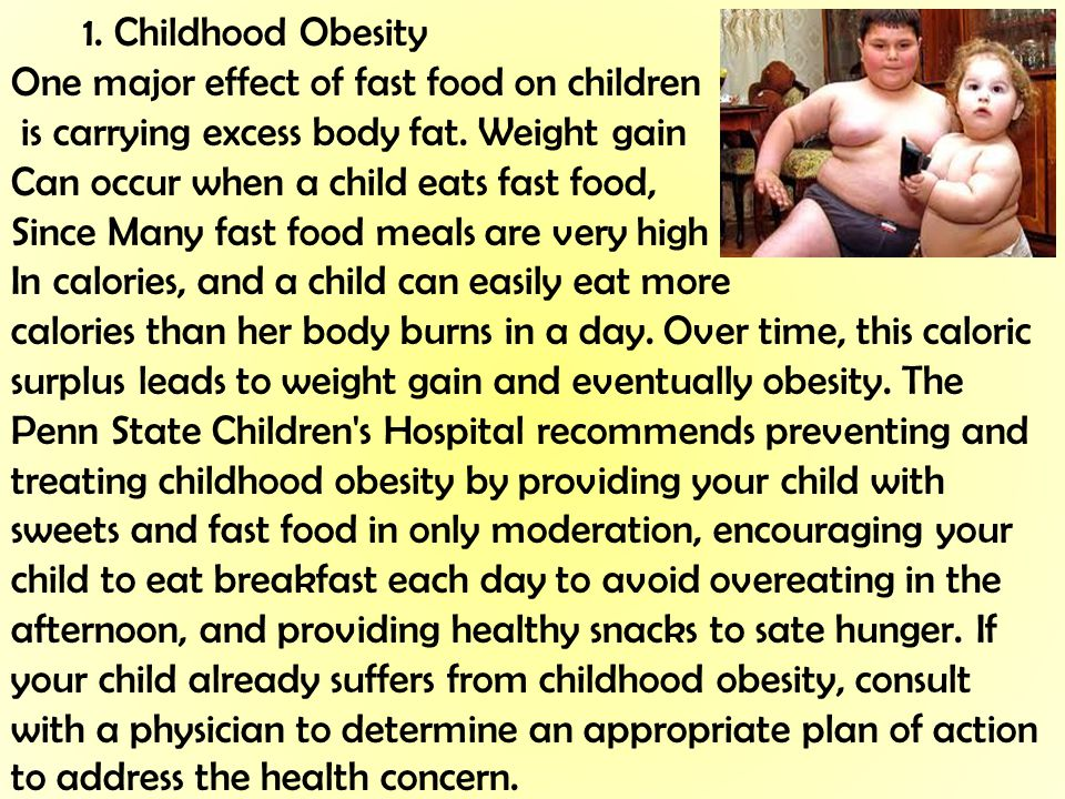 1. Childhood Obesity One major effect of fast food on children is carrying excess body fat. Weight gain Can occur when a child eats fast food, Since M