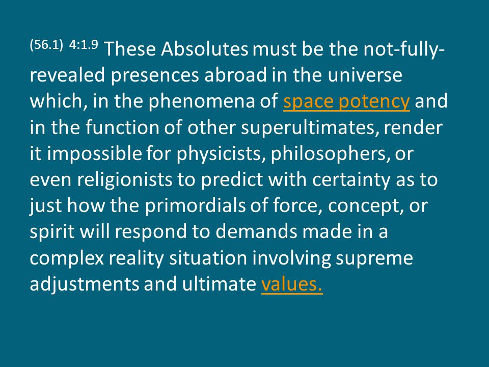 (56.1) 4:1.9 These Absolutes must be the not-fully- revealed presences abroad in the universe which, in the phenomena of space potency and in the function of other superultimates, render it impossible for physicists, philosophers, or even religionists to predict with certainty as to just how the primordials of force, concept, or spirit will respond to demands made in a complex reality situation involving supreme adjustments and ultimate values.space potencyvalues.