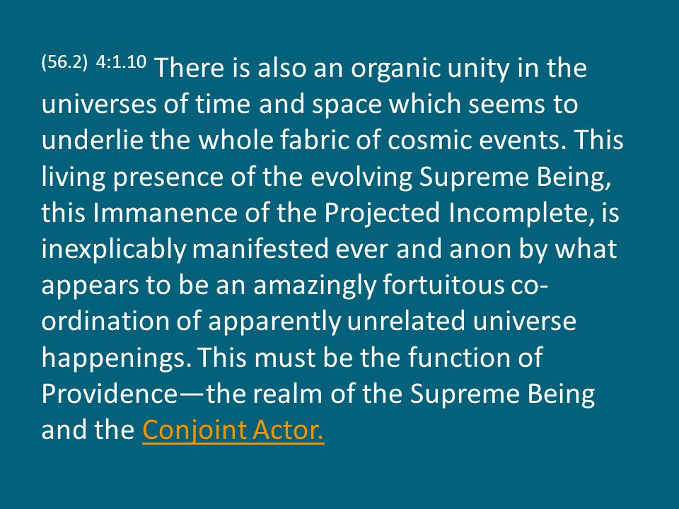 (56.2) 4:1.10 There is also an organic unity in the universes of time and space which seems to underlie the whole fabric of cosmic events.