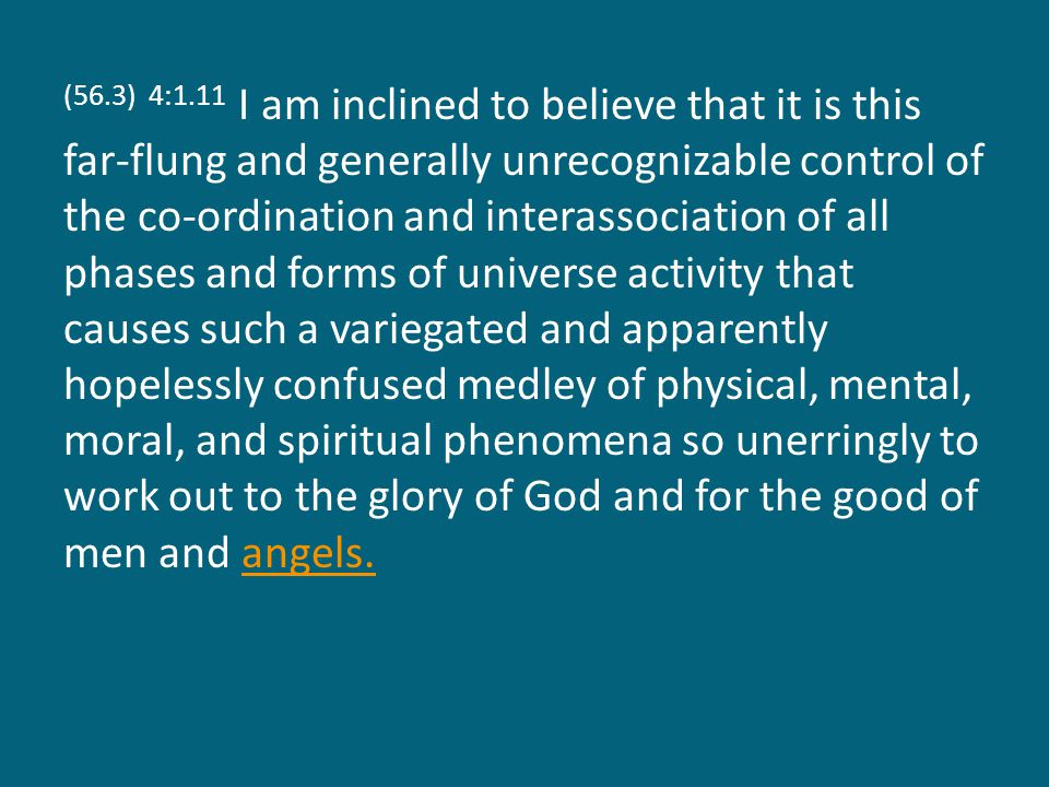 (56.3) 4:1.11 I am inclined to believe that it is this far-flung and generally unrecognizable control of the co-ordination and interassociation of all phases and forms of universe activity that causes such a variegated and apparently hopelessly confused medley of physical, mental, moral, and spiritual phenomena so unerringly to work out to the glory of God and for the good of men and angels.angels.