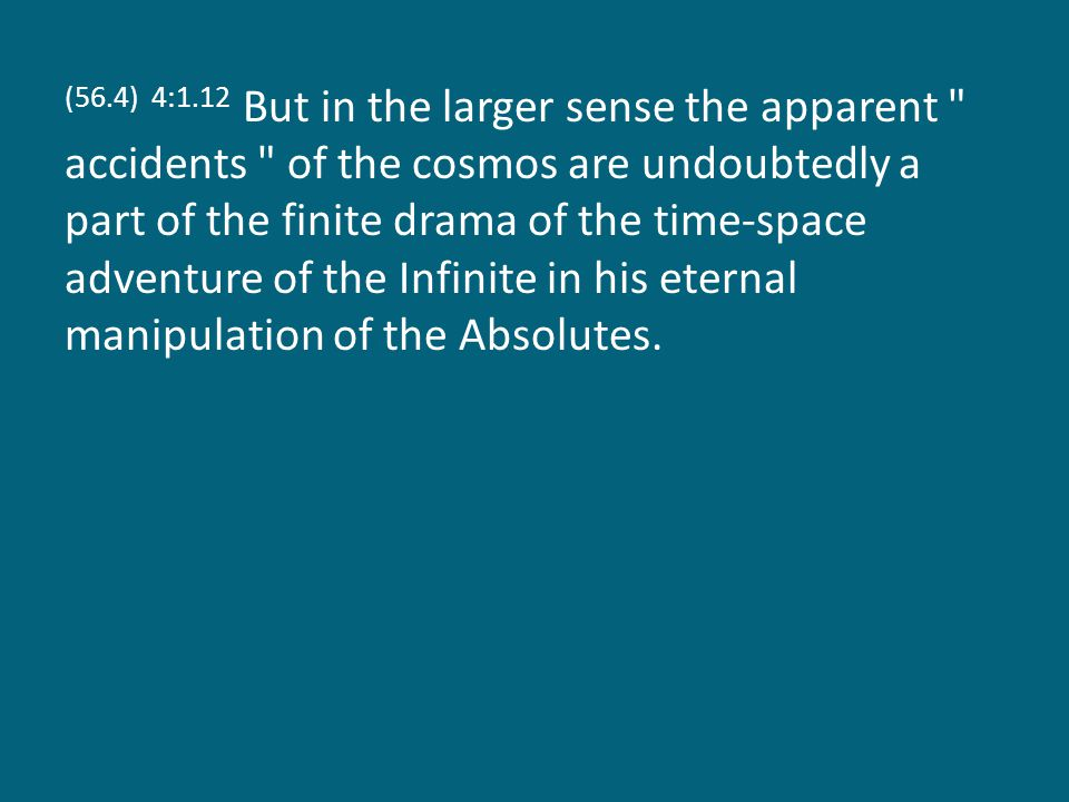 (56.4) 4:1.12 But in the larger sense the apparent accidents of the cosmos are undoubtedly a part of the finite drama of the time-space adventure of the Infinite in his eternal manipulation of the Absolutes.