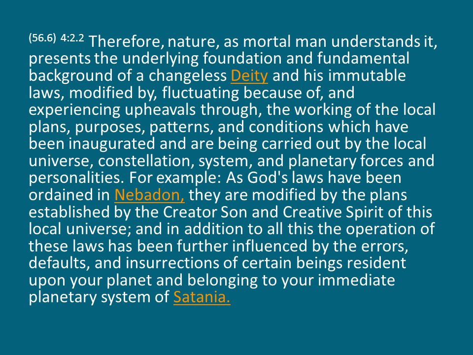 (56.6) 4:2.2 Therefore, nature, as mortal man understands it, presents the underlying foundation and fundamental background of a changeless Deity and his immutable laws, modified by, fluctuating because of, and experiencing upheavals through, the working of the local plans, purposes, patterns, and conditions which have been inaugurated and are being carried out by the local universe, constellation, system, and planetary forces and personalities.