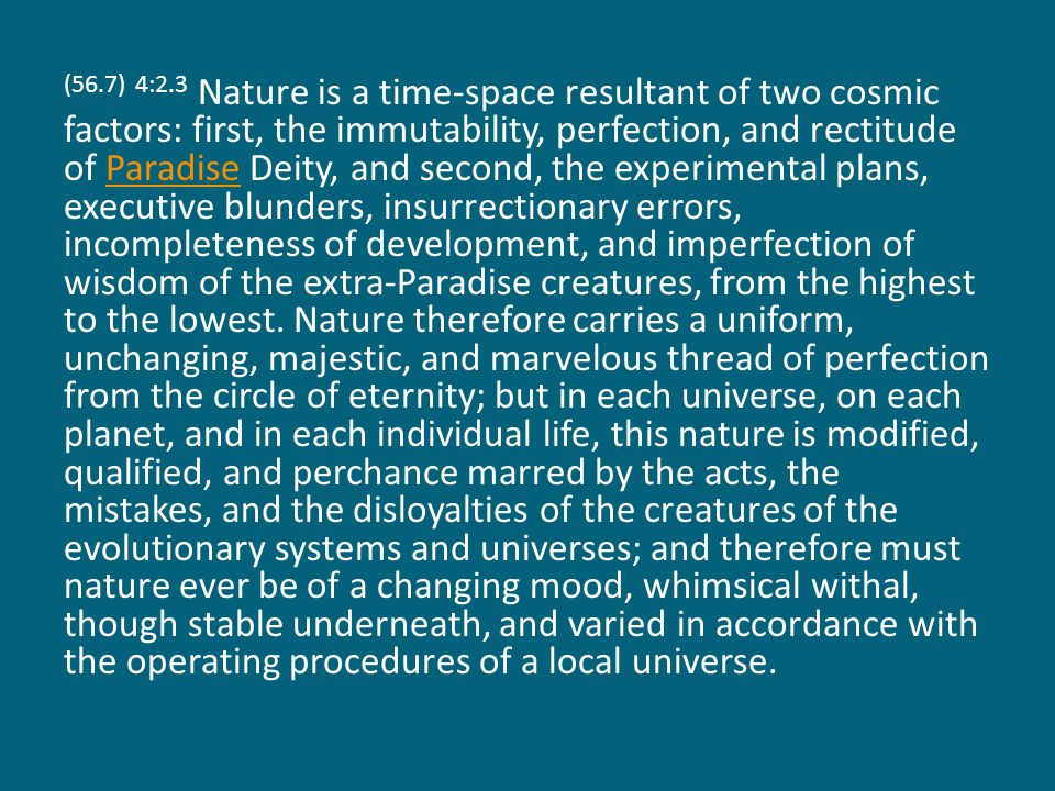 (56.7) 4:2.3 Nature is a time-space resultant of two cosmic factors: first, the immutability, perfection, and rectitude of Paradise Deity, and second, the experimental plans, executive blunders, insurrectionary errors, incompleteness of development, and imperfection of wisdom of the extra-Paradise creatures, from the highest to the lowest.