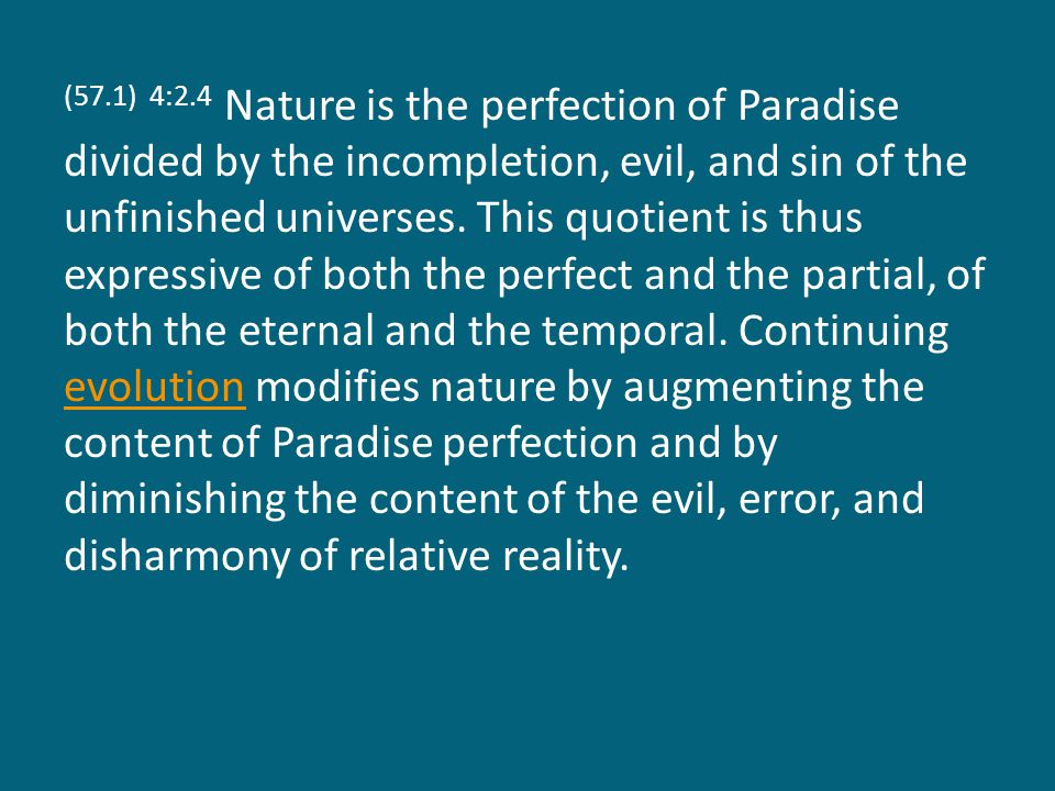 (57.1) 4:2.4 Nature is the perfection of Paradise divided by the incompletion, evil, and sin of the unfinished universes. This quotient is thus expres