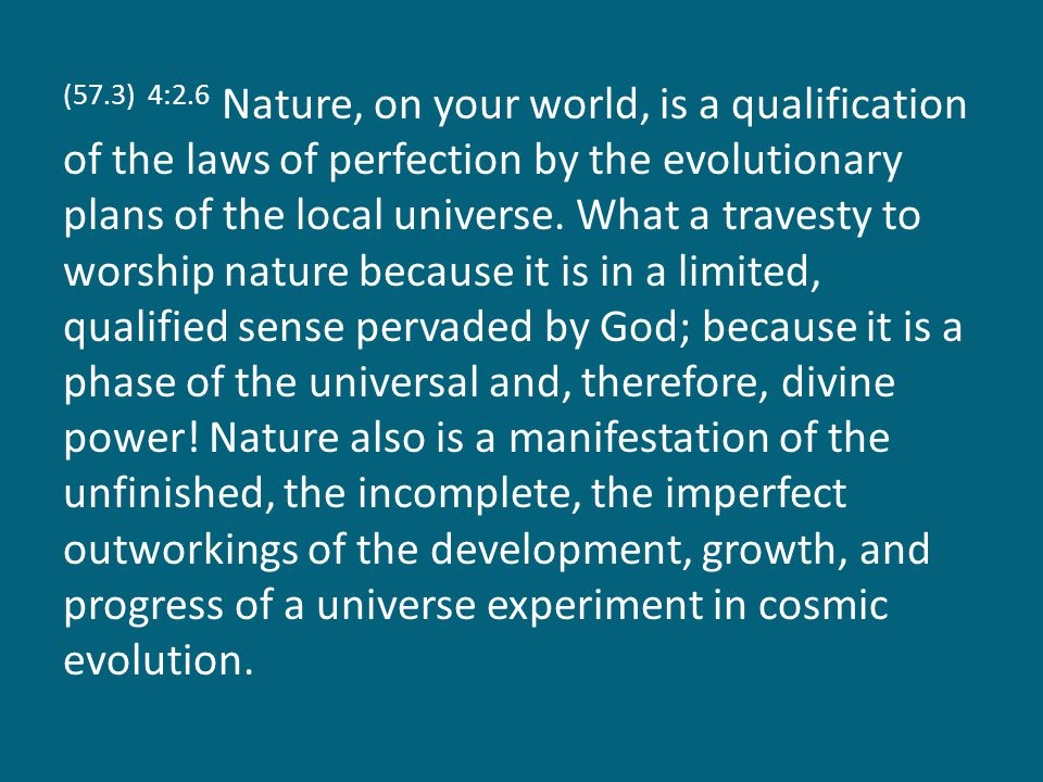 (57.3) 4:2.6 Nature, on your world, is a qualification of the laws of perfection by the evolutionary plans of the local universe.