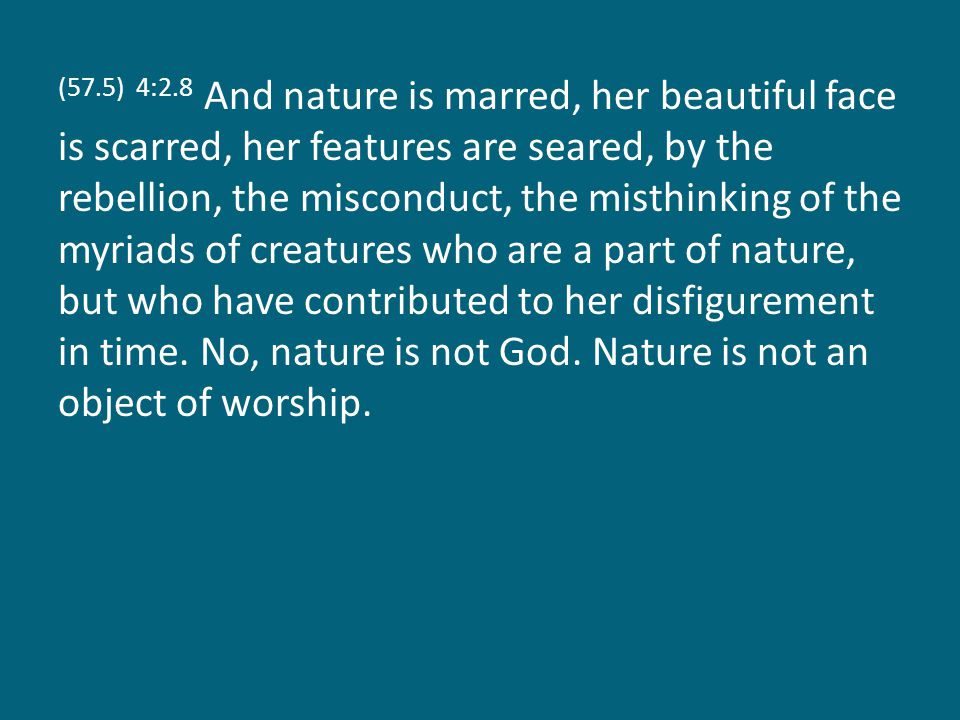 (57.5) 4:2.8 And nature is marred, her beautiful face is scarred, her features are seared, by the rebellion, the misconduct, the misthinking of the my