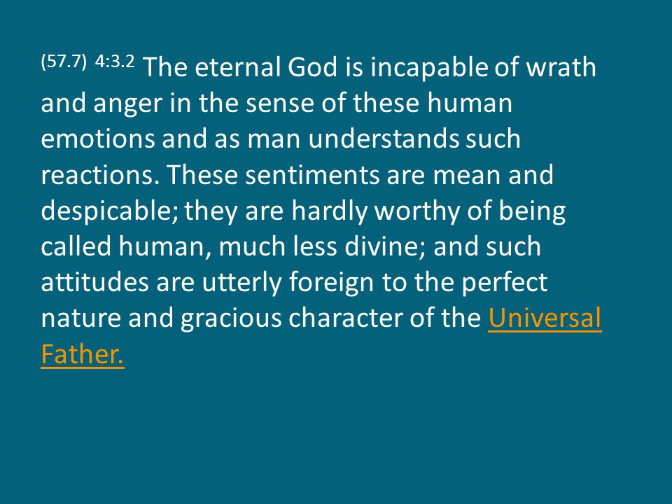 (57.7) 4:3.2 The eternal God is incapable of wrath and anger in the sense of these human emotions and as man understands such reactions.