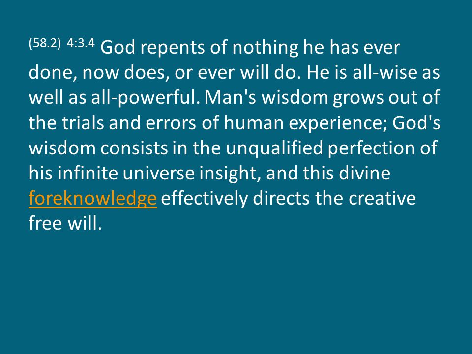 (58.2) 4:3.4 God repents of nothing he has ever done, now does, or ever will do.