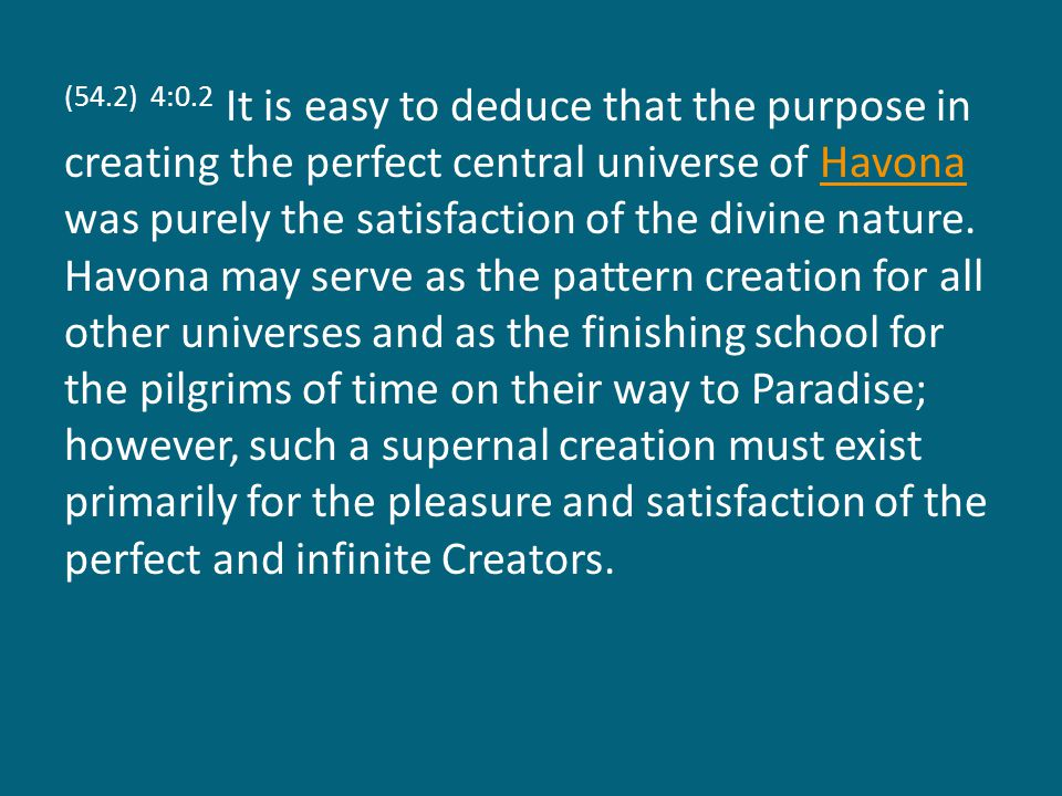 (54.2) 4:0.2 It is easy to deduce that the purpose in creating the perfect central universe of Havona was purely the satisfaction of the divine nature