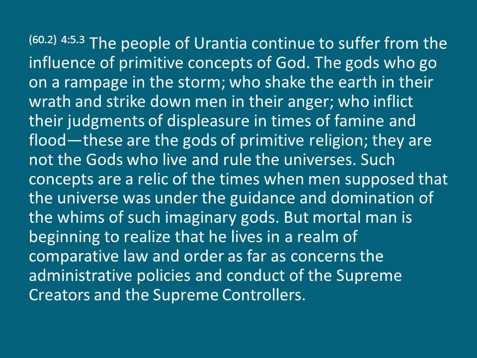 (60.2) 4:5.3 The people of Urantia continue to suffer from the influence of primitive concepts of God. The gods who go on a rampage in the storm; who