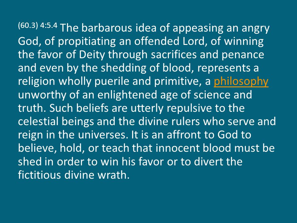 (60.3) 4:5.4 The barbarous idea of appeasing an angry God, of propitiating an offended Lord, of winning the favor of Deity through sacrifices and penance and even by the shedding of blood, represents a religion wholly puerile and primitive, a philosophy unworthy of an enlightened age of science and truth.