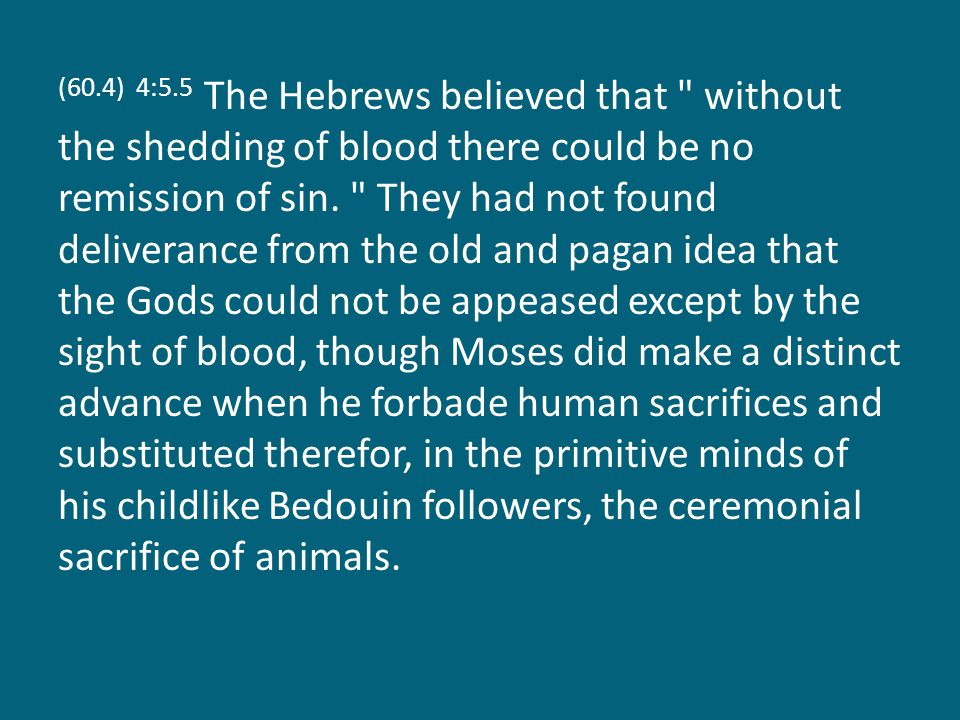 (60.4) 4:5.5 The Hebrews believed that without the shedding of blood there could be no remission of sin.