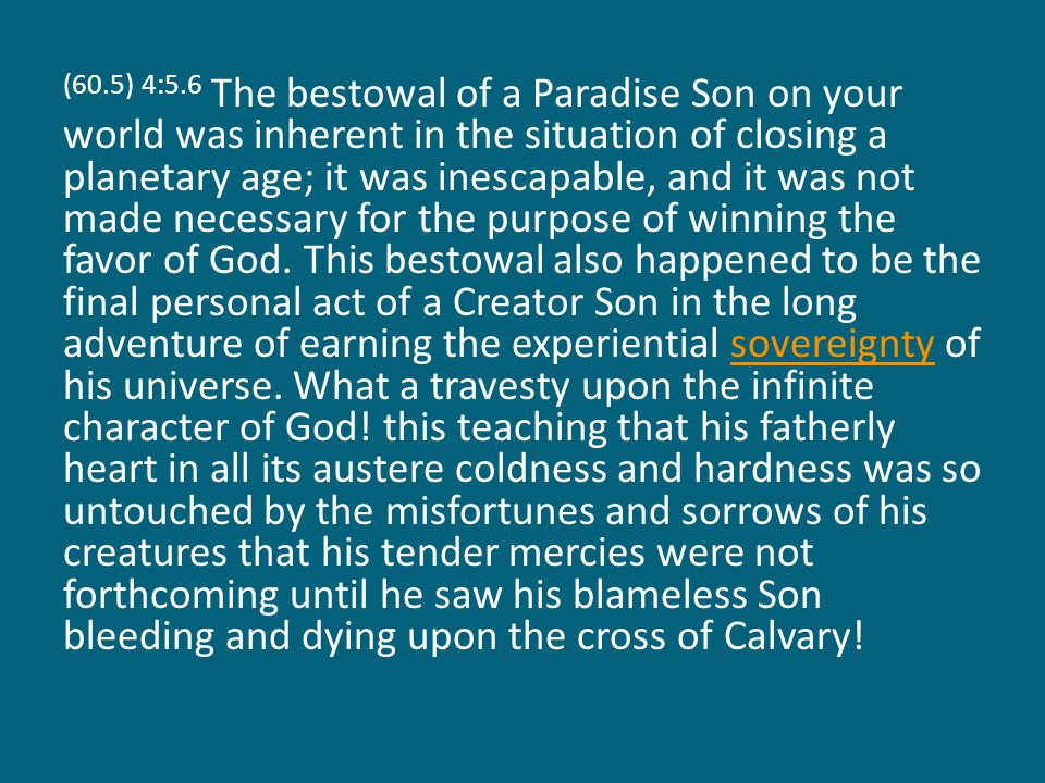 (60.5) 4:5.6 The bestowal of a Paradise Son on your world was inherent in the situation of closing a planetary age; it was inescapable, and it was not