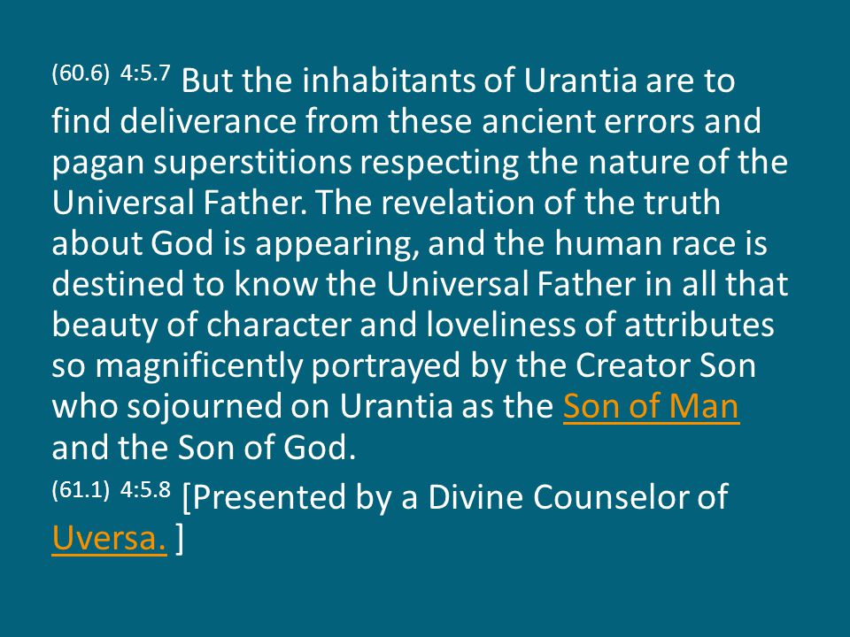 (60.6) 4:5.7 But the inhabitants of Urantia are to find deliverance from these ancient errors and pagan superstitions respecting the nature of the Universal Father.