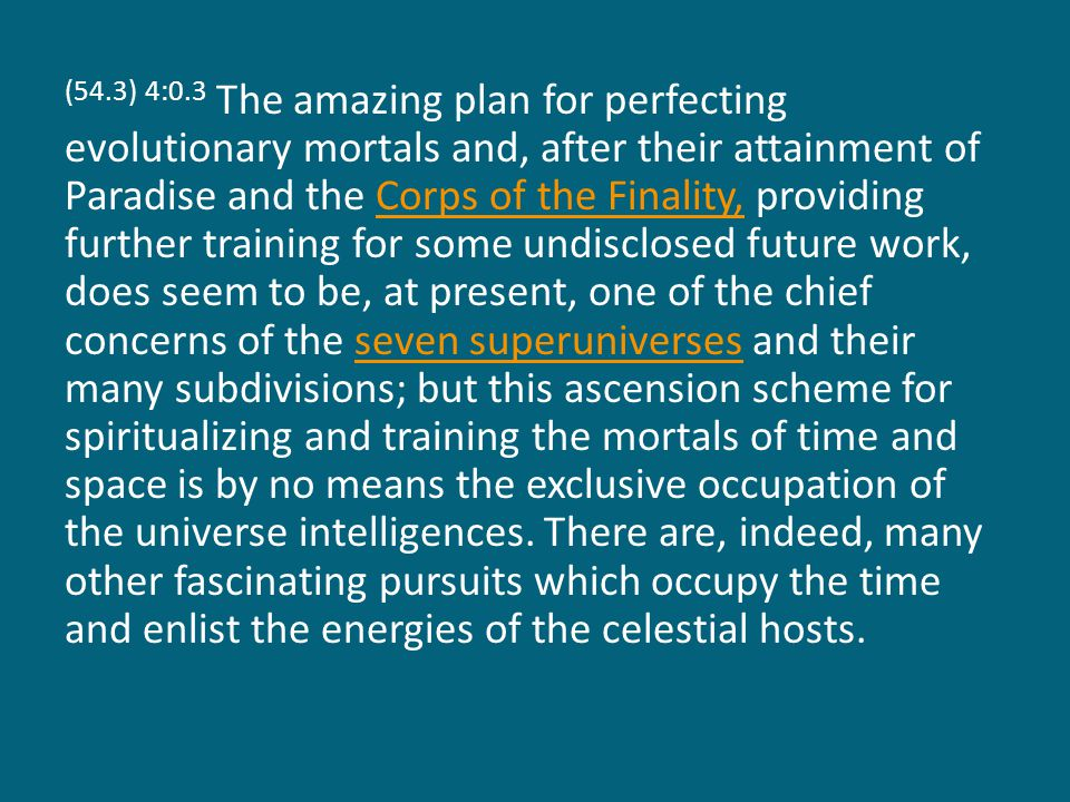 (54.3) 4:0.3 The amazing plan for perfecting evolutionary mortals and, after their attainment of Paradise and the Corps of the Finality, providing further training for some undisclosed future work, does seem to be, at present, one of the chief concerns of the seven superuniverses and their many subdivisions; but this ascension scheme for spiritualizing and training the mortals of time and space is by no means the exclusive occupation of the universe intelligences.