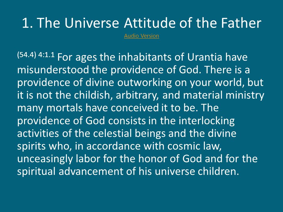 1. The Universe Attitude of the Father Audio Version Audio Version (54.4) 4:1.1 For ages the inhabitants of Urantia have misunderstood the providence