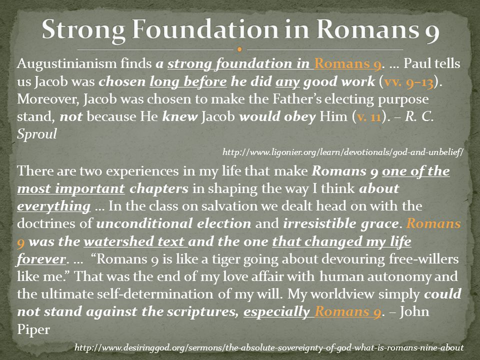 Augustinianism finds a strong foundation in Romans 9. … Paul tells us Jacob was chosen long before he did any good work (vv. 9–13). Moreover, Jacob wa