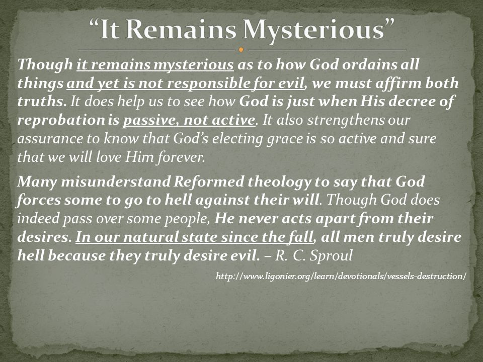Though it remains mysterious as to how God ordains all things and yet is not responsible for evil, we must affirm both truths. It does help us to see