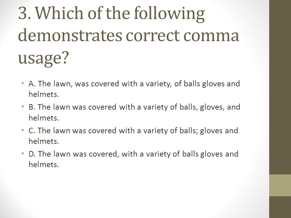 3. Which of the following demonstrates correct comma usage? A. The lawn, was covered with a variety, of balls gloves and helmets. B. The lawn was cove