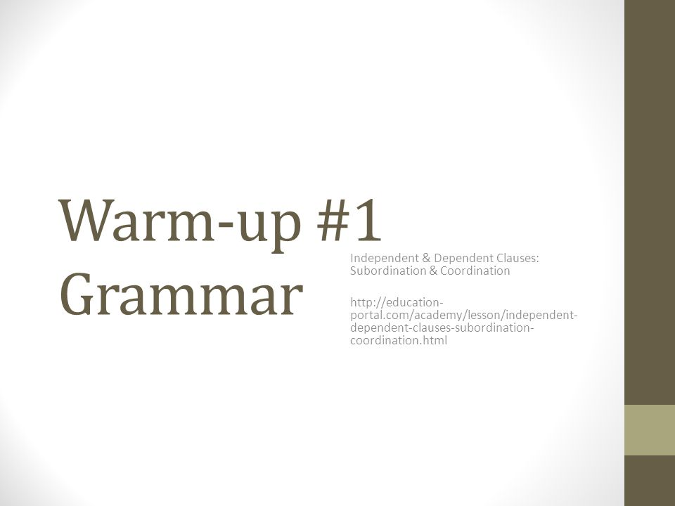 Warm-up #1 Grammar Independent & Dependent Clauses: Subordination & Coordination http://education- portal.com/academy/lesson/independent- dependent-cl