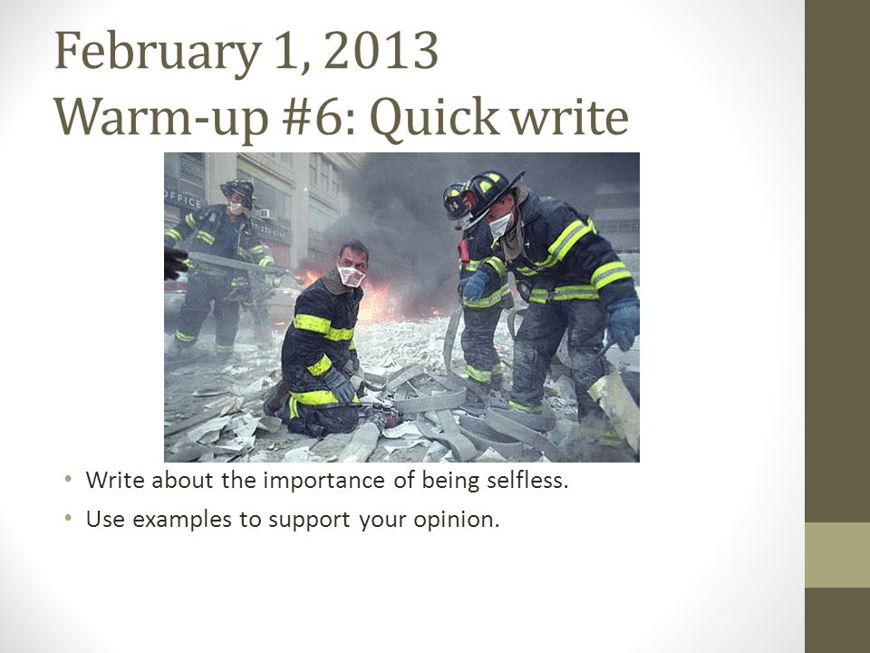February 1, 2013 Warm-up #6: Quick write Write about the importance of being selfless. Use examples to support your opinion.
