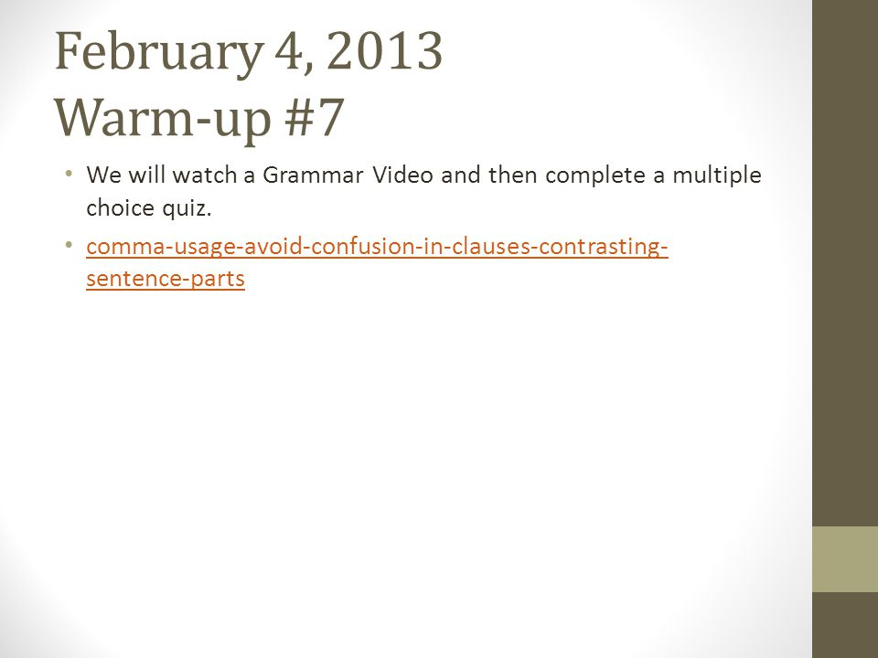 February 4, 2013 Warm-up #7 We will watch a Grammar Video and then complete a multiple choice quiz. comma-usage-avoid-confusion-in-clauses-contrasting