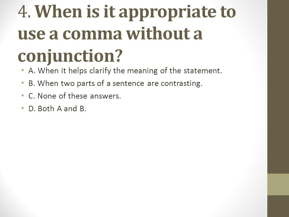 4.When is it appropriate to use a comma without a conjunction.