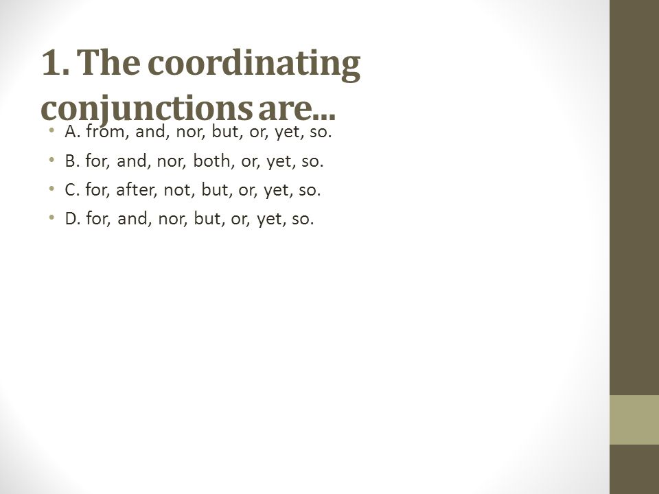 1. The coordinating conjunctions are... A. from, and, nor, but, or, yet, so. B. for, and, nor, both, or, yet, so. C. for, after, not, but, or, yet, so