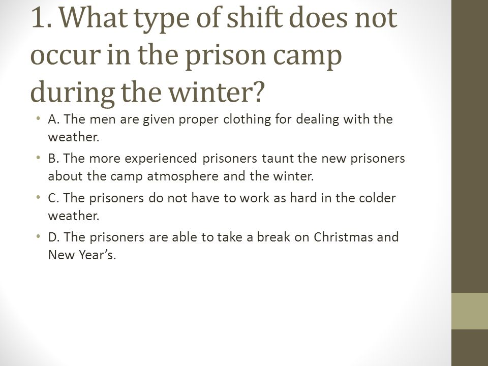 1. What type of shift does not occur in the prison camp during the winter? A. The men are given proper clothing for dealing with the weather. B. The m