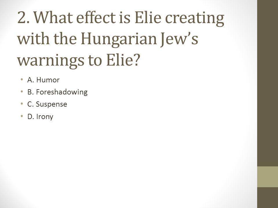 2. What effect is Elie creating with the Hungarian Jew's warnings to Elie? A. Humor B. Foreshadowing C. Suspense D. Irony
