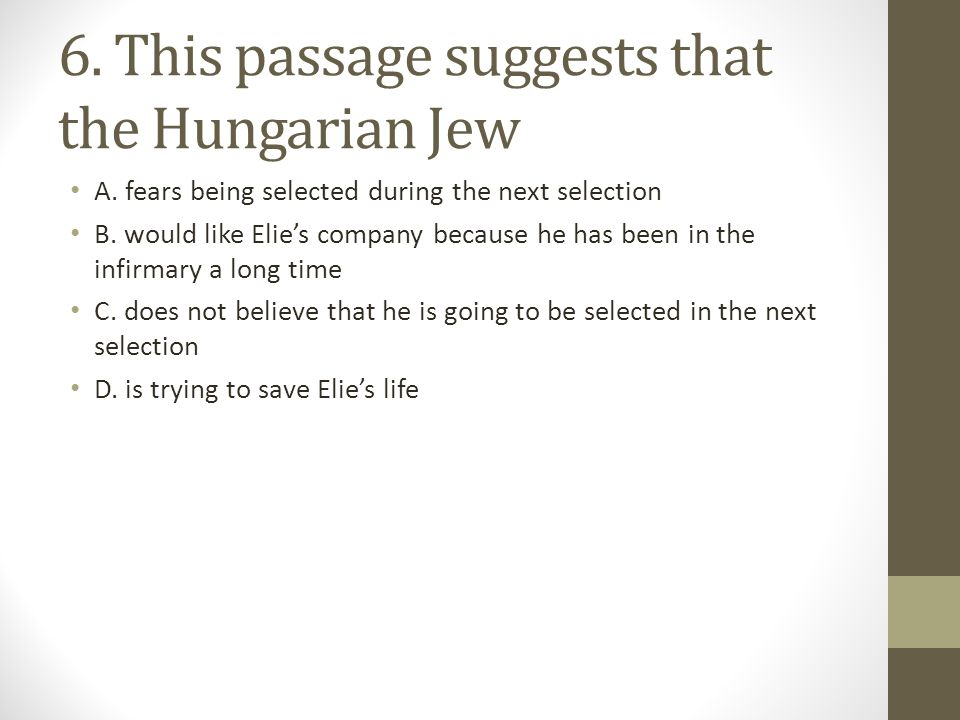 6. This passage suggests that the Hungarian Jew A. fears being selected during the next selection B. would like Elie's company because he has been in