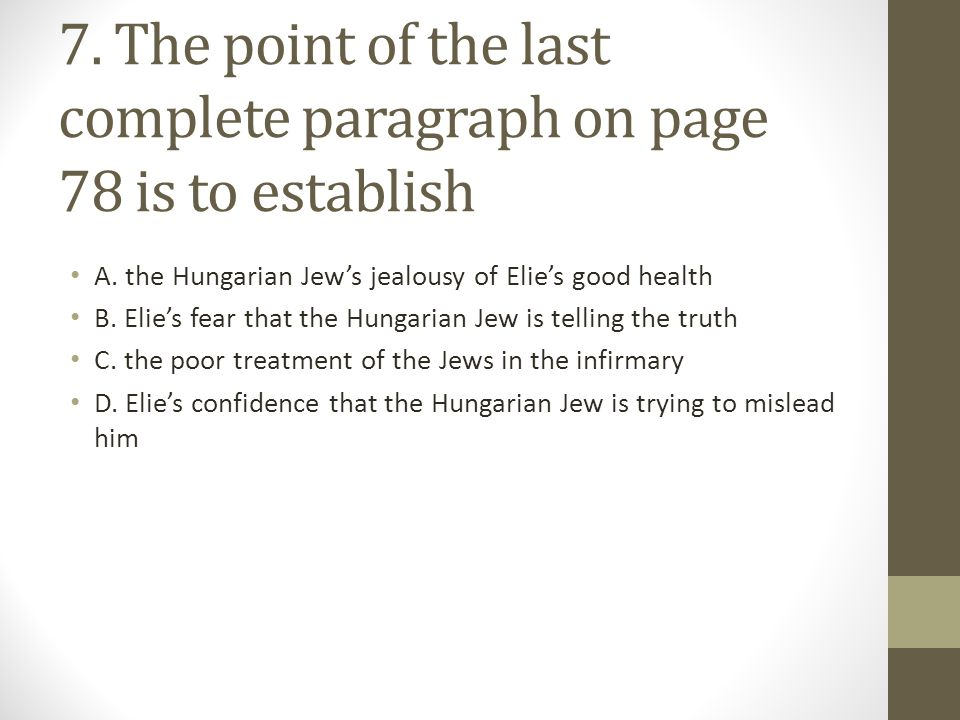 7. The point of the last complete paragraph on page 78 is to establish A. the Hungarian Jew's jealousy of Elie's good health B. Elie's fear that the H