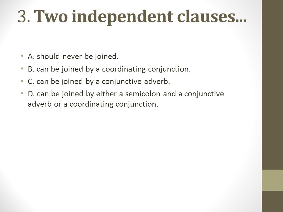 3. Two independent clauses... A. should never be joined. B. can be joined by a coordinating conjunction. C. can be joined by a conjunctive adverb. D.
