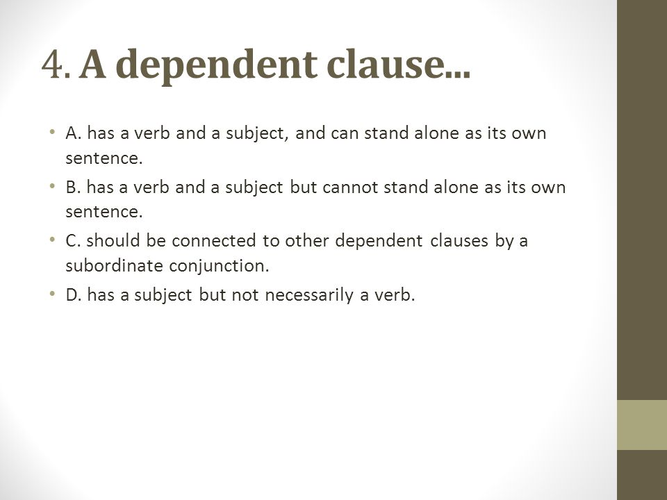 4. A dependent clause... A. has a verb and a subject, and can stand alone as its own sentence. B. has a verb and a subject but cannot stand alone as i
