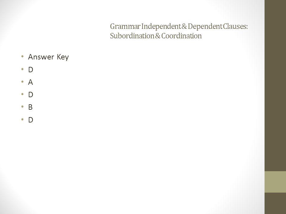 Grammar Independent & Dependent Clauses: Subordination & Coordination Answer Key D A D B D
