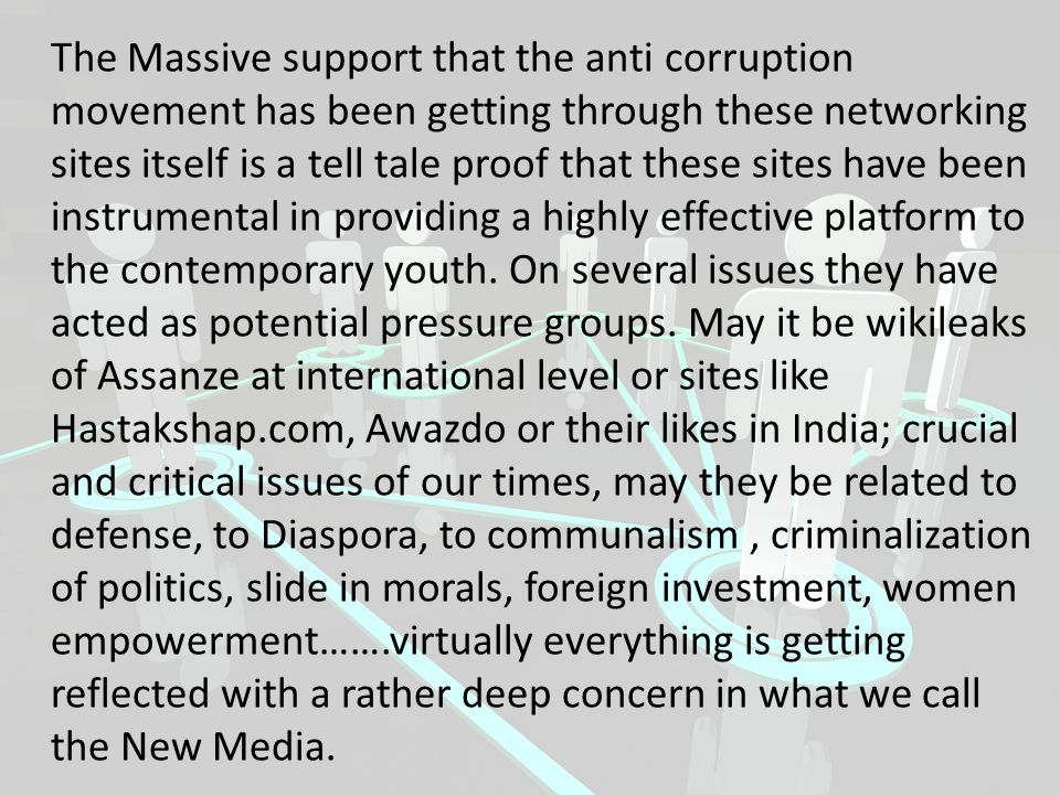 The Massive support that the anti corruption movement has been getting through these networking sites itself is a tell tale proof that these sites hav