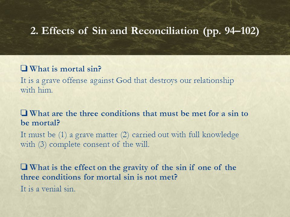 ❏ What is mortal sin? It is a grave offense against God that destroys our relationship with him. ❏ What are the three conditions that must be met for