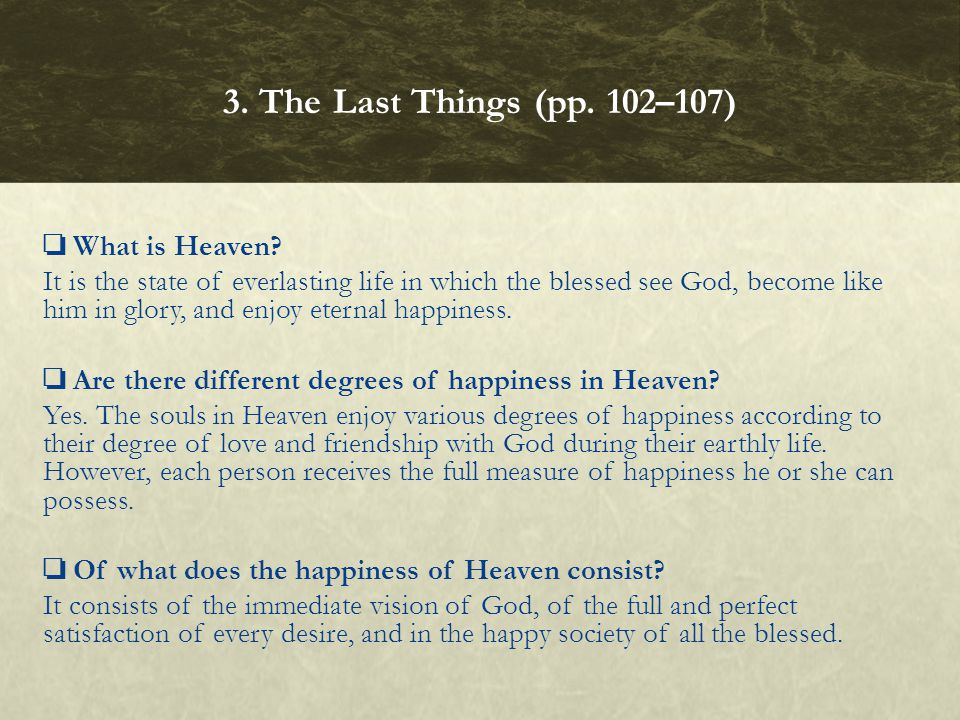 ❏ What is Heaven? It is the state of everlasting life in which the blessed see God, become like him in glory, and enjoy eternal happiness. ❏ Are there