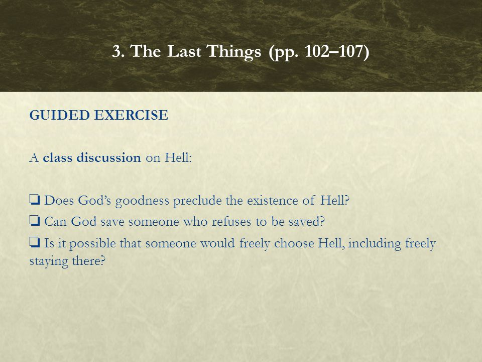 GUIDED EXERCISE A class discussion on Hell: ❏ Does God's goodness preclude the existence of Hell? ❏ Can God save someone who refuses to be saved? ❏ Is