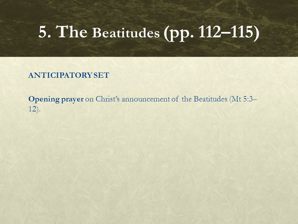 ANTICIPATORY SET Opening prayer on Christ's announcement of the Beatitudes (Mt 5:3– 12). 5. The Beatitudes (pp. 112–115)
